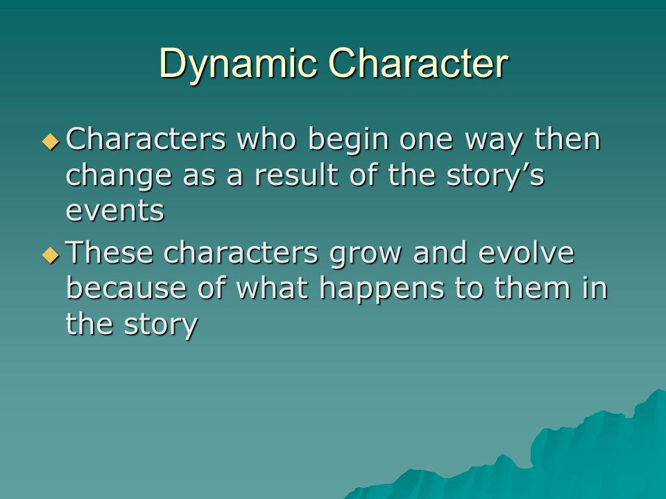 Dynamic Character  Characters who begin one way then change as a result of the story's events  These characters grow and evolve because of what happens to them in the story