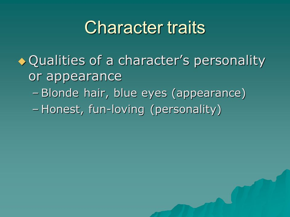 Character traits  Qualities of a character's personality or appearance –Blonde hair, blue eyes (appearance) –Honest, fun-loving (personality)