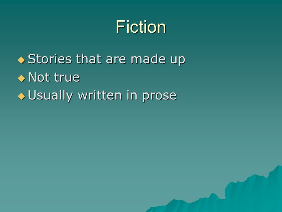 Fiction  Stories that are made up  Not true  Usually written in prose