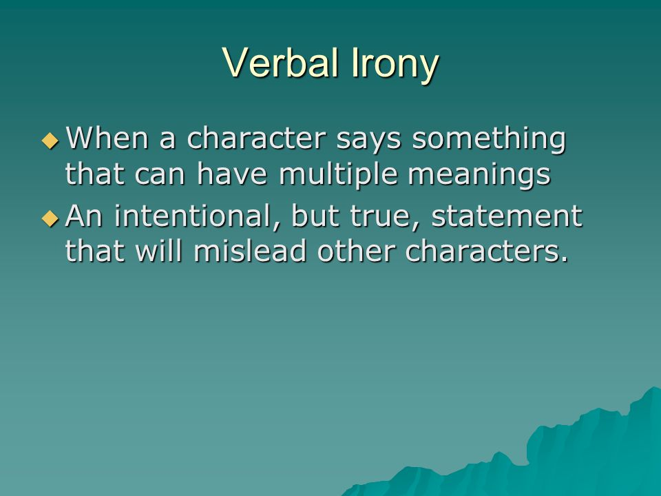 Verbal Irony  When a character says something that can have multiple meanings  An intentional, but true, statement that will mislead other characters.