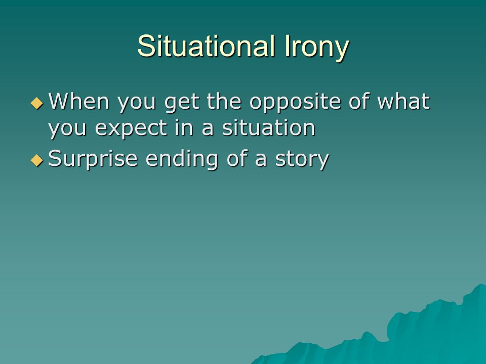 Situational Irony  When you get the opposite of what you expect in a situation  Surprise ending of a story