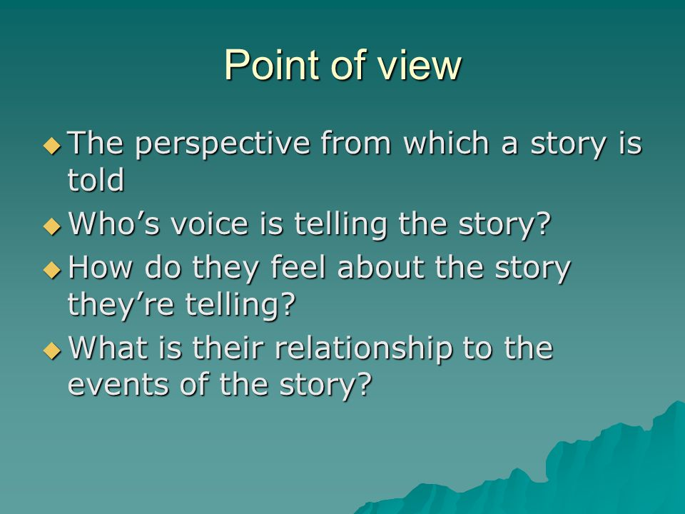 Point of view  The perspective from which a story is told  Who's voice is telling the story.