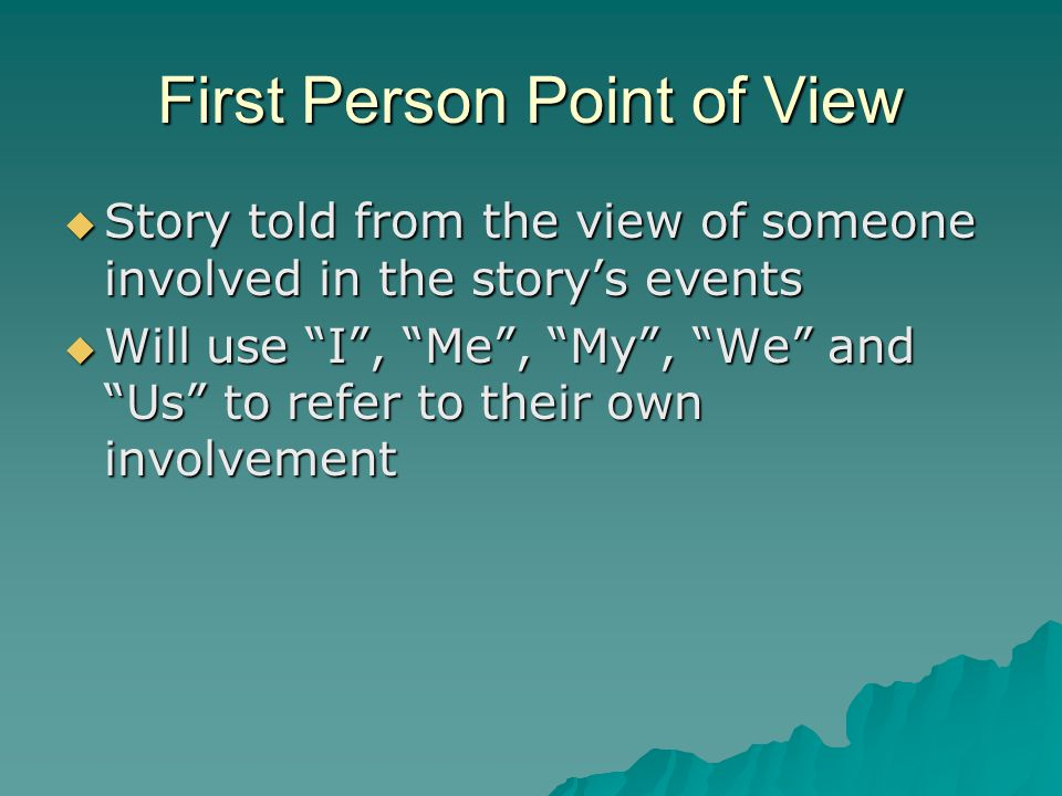 First Person Point of View  Story told from the view of someone involved in the story's events  Will use I , Me , My , We and Us to refer to their own involvement