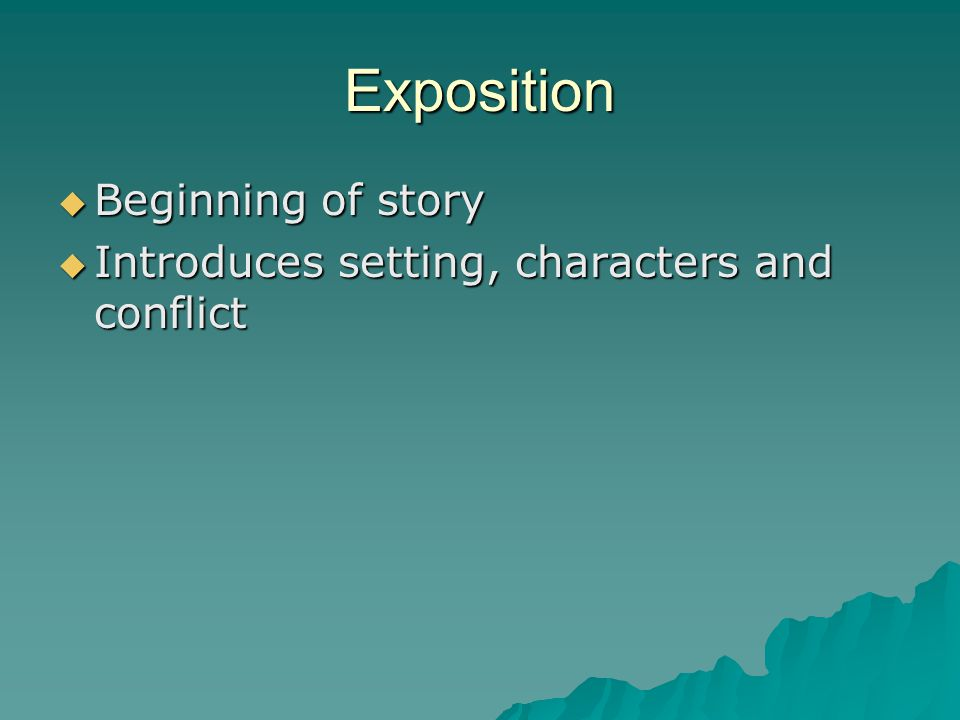 Exposition  Beginning of story  Introduces setting, characters and conflict