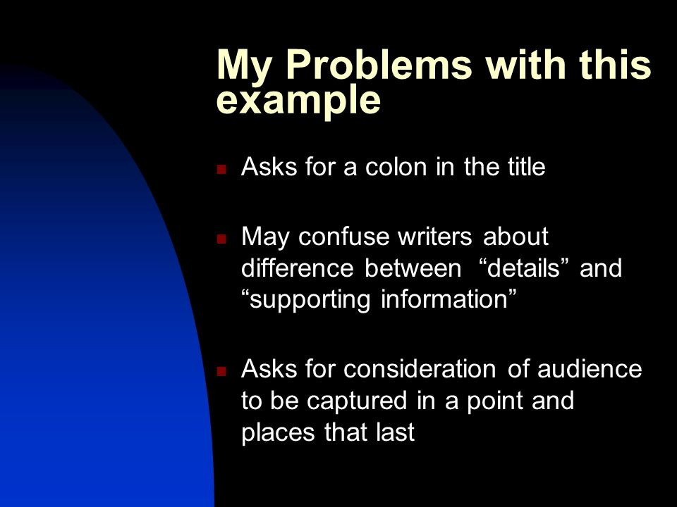 My Problems with this example Asks for a colon in the title May confuse writers about difference between details and supporting information Asks for consideration of audience to be captured in a point and places that last
