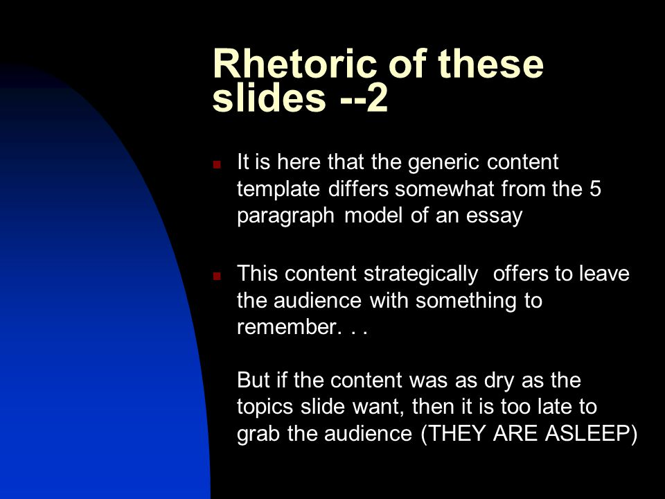 Rhetoric of these slides --2 It is here that the generic content template differs somewhat from the 5 paragraph model of an essay This content strategically offers to leave the audience with something to remember...