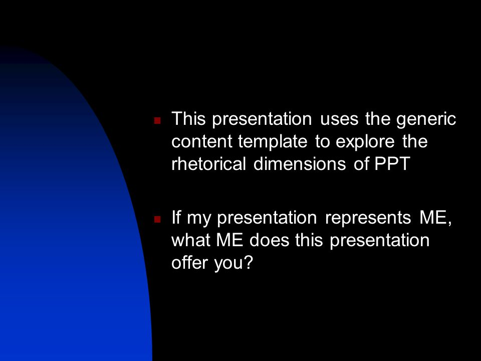 This presentation uses the generic content template to explore the rhetorical dimensions of PPT If my presentation represents ME, what ME does this presentation offer you