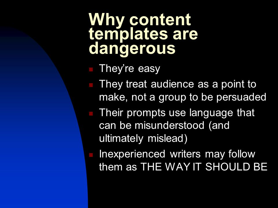 Why content templates are dangerous They're easy They treat audience as a point to make, not a group to be persuaded Their prompts use language that can be misunderstood (and ultimately mislead) Inexperienced writers may follow them as THE WAY IT SHOULD BE