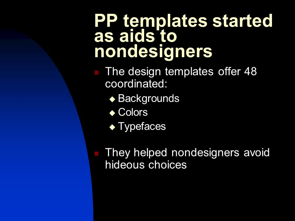 PP templates started as aids to nondesigners The design templates offer 48 coordinated:  Backgrounds  Colors  Typefaces They helped nondesigners avoid hideous choices