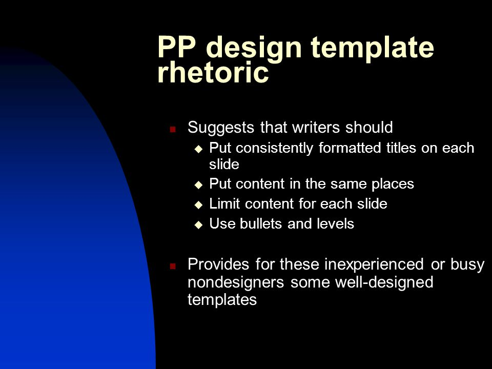 PP design template rhetoric Suggests that writers should  Put consistently formatted titles on each slide  Put content in the same places  Limit content for each slide  Use bullets and levels Provides for these inexperienced or busy nondesigners some well-designed templates