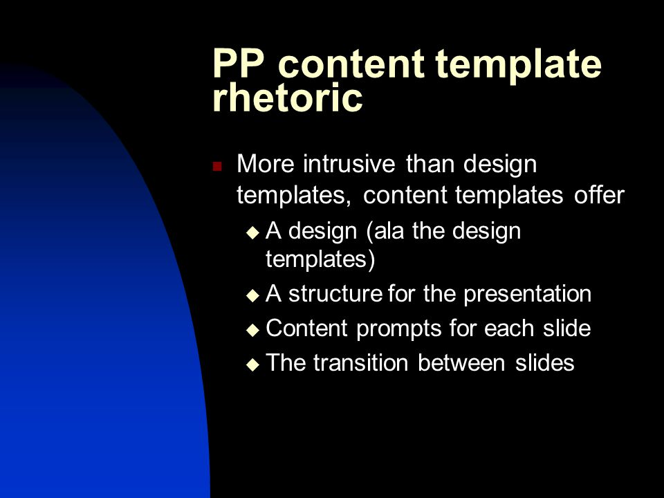 PP content template rhetoric More intrusive than design templates, content templates offer  A design (ala the design templates)  A structure for the presentation  Content prompts for each slide  The transition between slides