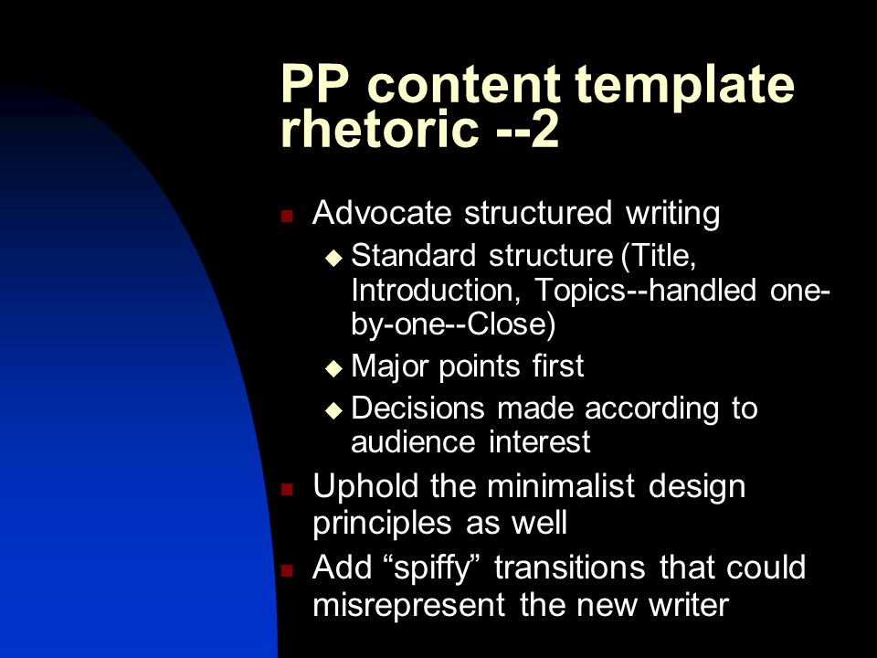 PP content template rhetoric --2 Advocate structured writing  Standard structure (Title, Introduction, Topics--handled one- by-one--Close)  Major points first  Decisions made according to audience interest Uphold the minimalist design principles as well Add spiffy transitions that could misrepresent the new writer