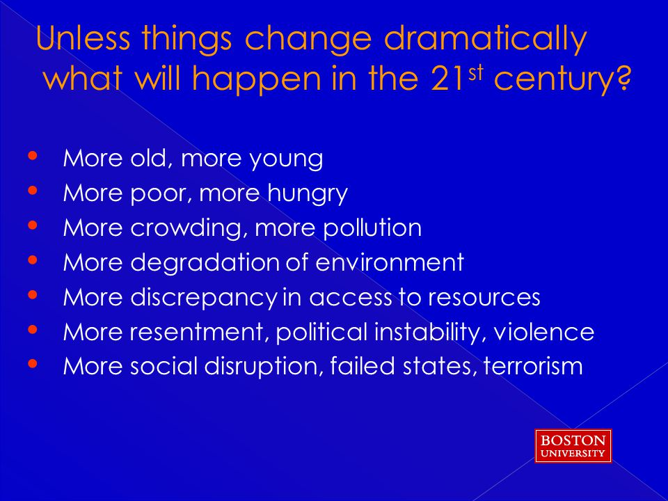 More old, more young More poor, more hungry More crowding, more pollution More degradation of environment More discrepancy in access to resources More resentment, political instability, violence More social disruption, failed states, terrorism