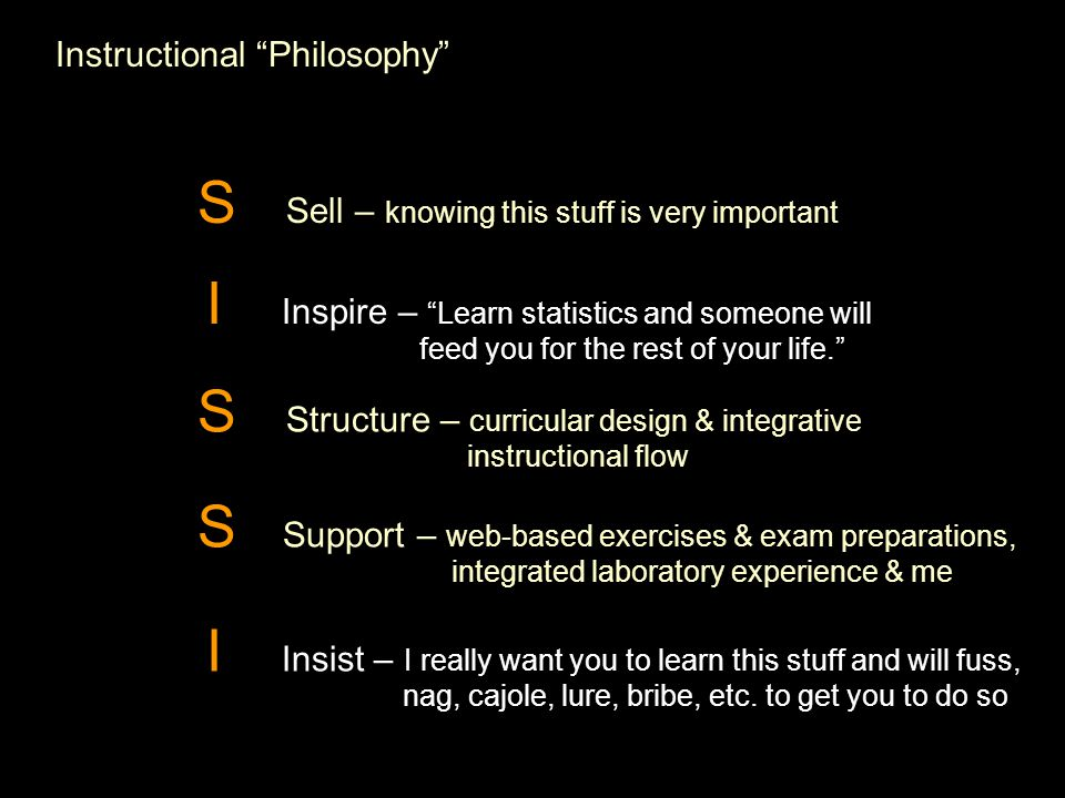 Instructional Philosophy S Sell – knowing this stuff is very important I Inspire – Learn statistics and someone will feed you for the rest of your life. S Structure – curricular design & integrative instructional flow S Support – web-based exercises & exam preparations, integrated laboratory experience & me I Insist – I really want you to learn this stuff and will fuss, nag, cajole, lure, bribe, etc.