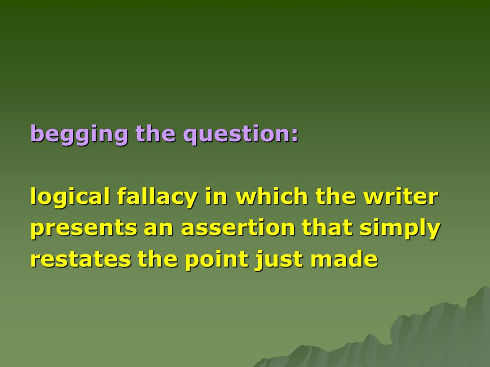 begging the question: logical fallacy in which the writer presents an assertion that simply restates the point just made