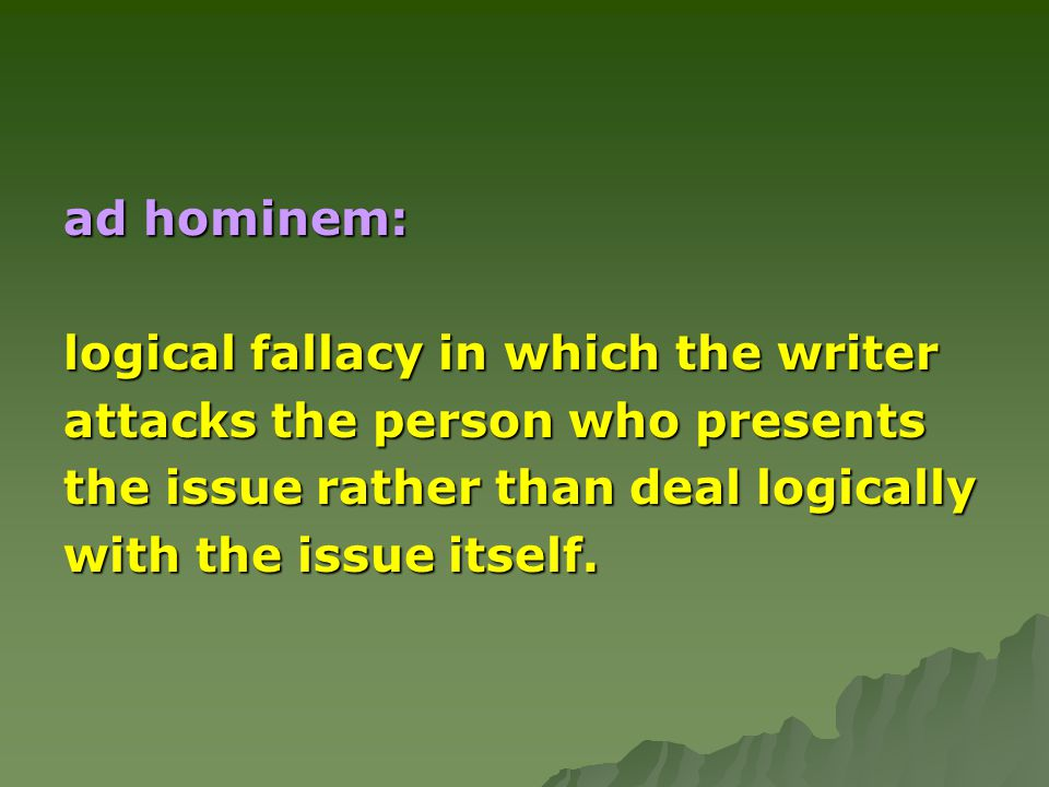 ad hominem: logical fallacy in which the writer attacks the person who presents the issue rather than deal logically with the issue itself.