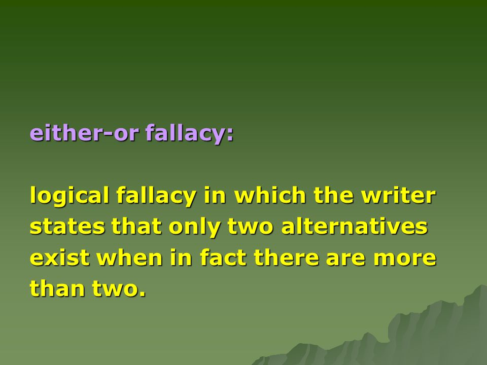 either-or fallacy: logical fallacy in which the writer states that only two alternatives exist when in fact there are more than two.