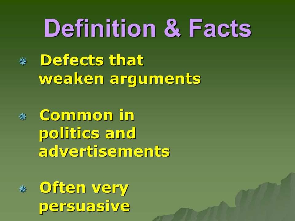 Definition & Facts  Defects that weaken arguments weaken arguments  Common in politics and politics and advertisements advertisements  Often very persuasive persuasive