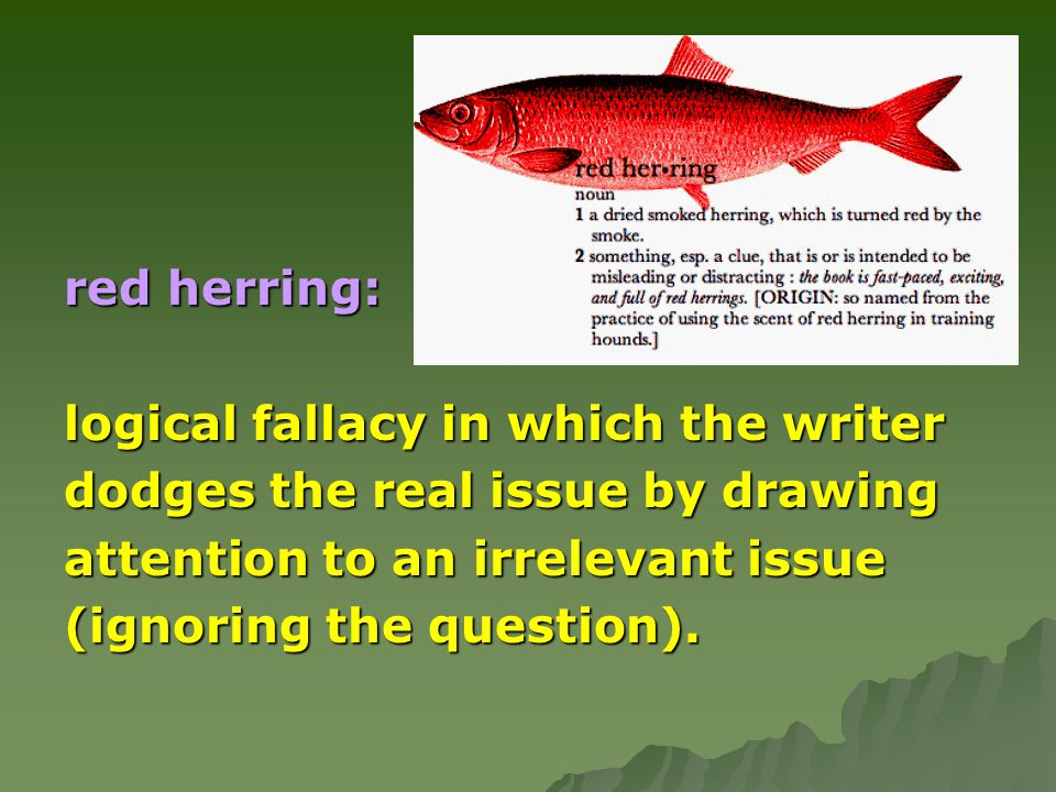 red herring: logical fallacy in which the writer dodges the real issue by drawing attention to an irrelevant issue (ignoring the question).