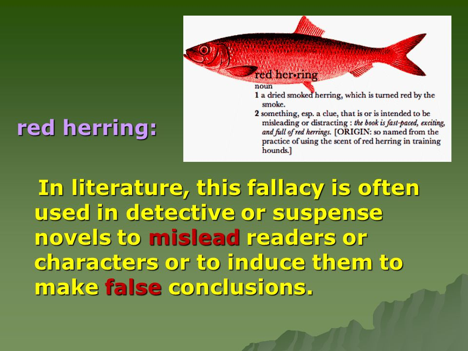 red herring: In literature, this fallacy is often used in detective or suspense novels to mislead readers or characters or to induce them to make fals