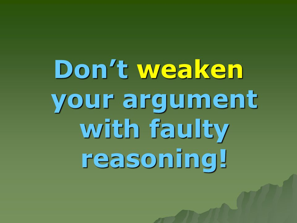  When you attempt to employ logic to support claims in your papers, your reasoning is sometimes weakened because you are presenting fallacious arguments.