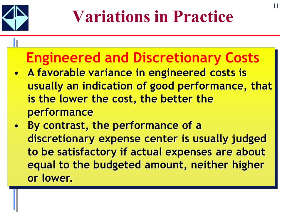 11 Variations in Practice Engineered and Discretionary Costs A favorable variance in engineered costs is usually an indication of good performance, that is the lower the cost, the better the performanceA favorable variance in engineered costs is usually an indication of good performance, that is the lower the cost, the better the performance By contrast, the performance of a discretionary expense center is usually judged to be satisfactory if actual expenses are about equal to the budgeted amount, neither higher or lower.By contrast, the performance of a discretionary expense center is usually judged to be satisfactory if actual expenses are about equal to the budgeted amount, neither higher or lower.