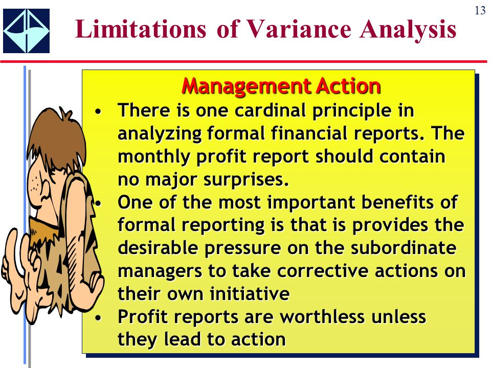 13 Limitations of Variance Analysis Management Action There is one cardinal principle in analyzing formal financial reports.
