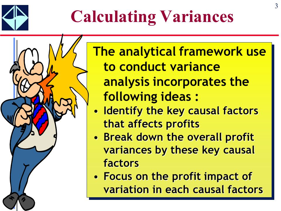 3 Calculating Variances The analytical framework use to conduct variance analysis incorporates the following ideas : Identify the key causal factors that affects profitsIdentify the key causal factors that affects profits Break down the overall profit variances by these key causal factorsBreak down the overall profit variances by these key causal factors Focus on the profit impact of variation in each causal factorsFocus on the profit impact of variation in each causal factors The analytical framework use to conduct variance analysis incorporates the following ideas : Identify the key causal factors that affects profitsIdentify the key causal factors that affects profits Break down the overall profit variances by these key causal factorsBreak down the overall profit variances by these key causal factors Focus on the profit impact of variation in each causal factorsFocus on the profit impact of variation in each causal factors