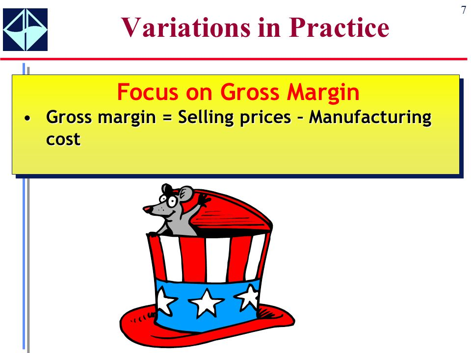 7 Variations in Practice Focus on Gross Margin Gross margin = Selling prices – Manufacturing costGross margin = Selling prices – Manufacturing cost Focus on Gross Margin Gross margin = Selling prices – Manufacturing costGross margin = Selling prices – Manufacturing cost