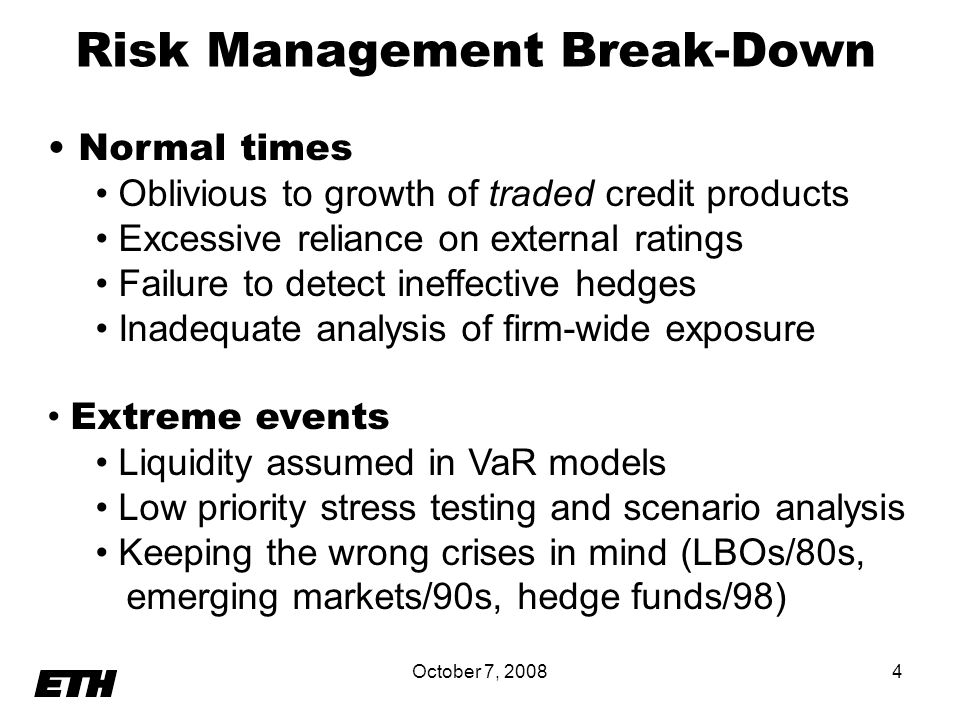 October 7, 20084 Risk Management Break-Down Normal times Oblivious to growth of traded credit products Excessive reliance on external ratings Failure to detect ineffective hedges Inadequate analysis of firm-wide exposure Extreme events Liquidity assumed in VaR models Low priority stress testing and scenario analysis Keeping the wrong crises in mind (LBOs/80s, emerging markets/90s, hedge funds/98)