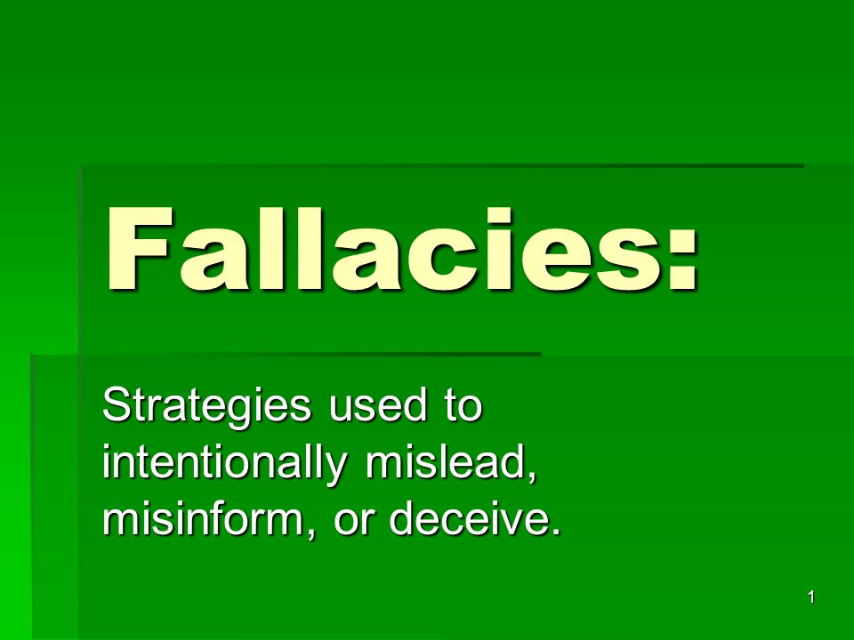1 Fallacies: Strategies used to intentionally mislead, misinform, or deceive.