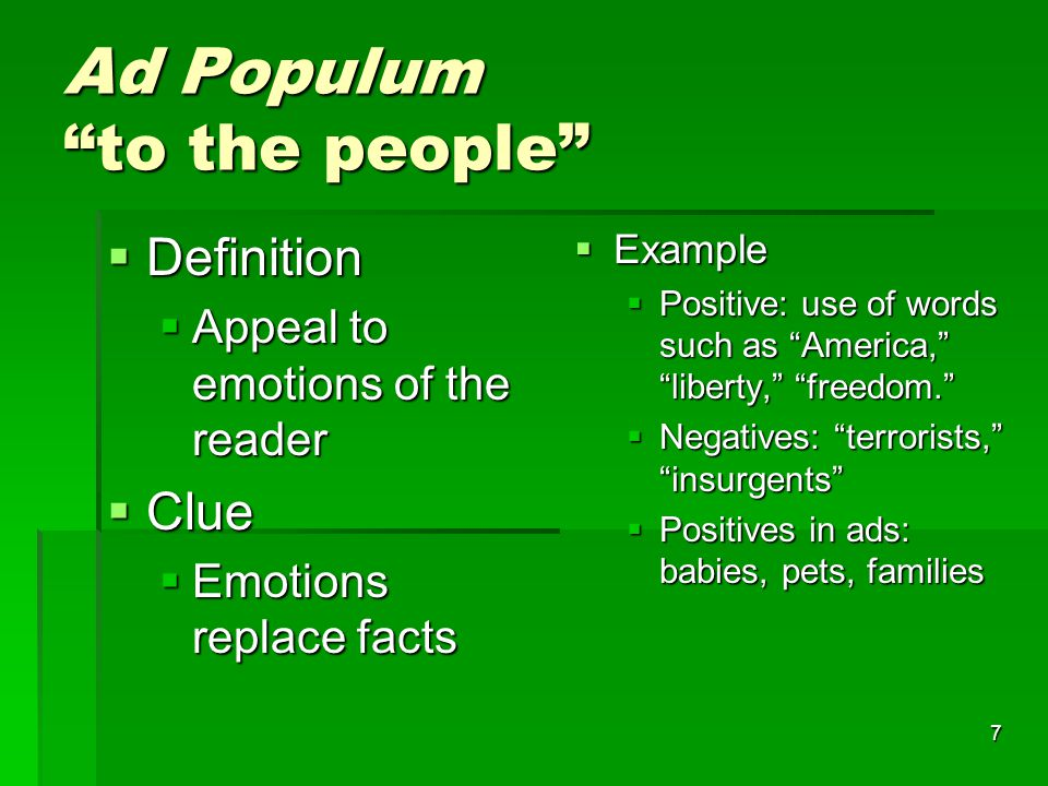 7 Ad Populum to the people  Definition  Appeal to emotions of the reader  Clue  Emotions replace facts  Example  Positive: use of words such as America, liberty, freedom.  Negatives: terrorists, insurgents  Positives in ads: babies, pets, families