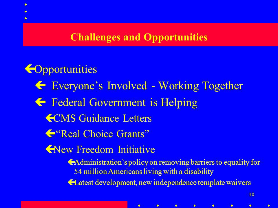 10 Challenges and Opportunities çOpportunities  Everyone's Involved - Working Together  Federal Government is Helping çCMS Guidance Letters ç Real Choice Grants çNew Freedom Initiative çAdministration's policy on removing barriers to equality for 54 million Americans living with a disability çLatest development, new independence template waivers