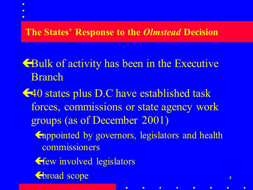 4 The States' Response to the Olmstead Decision çBulk of activity has been in the Executive Branch ç40 states plus D.C have established task forces, commissions or state agency work groups (as of December 2001) çappointed by governors, legislators and health commissioners çfew involved legislators çbroad scope