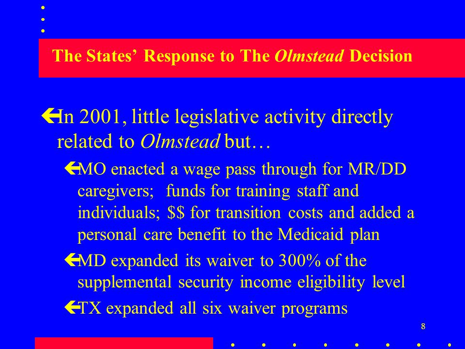 8 The States' Response to The Olmstead Decision çIn 2001, little legislative activity directly related to Olmstead but… çMO enacted a wage pass through for MR/DD caregivers; funds for training staff and individuals; $$ for transition costs and added a personal care benefit to the Medicaid plan çMD expanded its waiver to 300% of the supplemental security income eligibility level çTX expanded all six waiver programs
