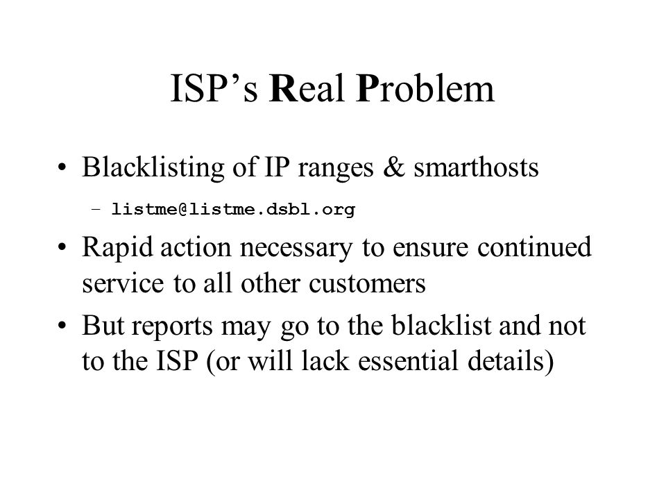 ISP's Real Problem Blacklisting of IP ranges & smarthosts –listme@listme.dsbl.org Rapid action necessary to ensure continued service to all other customers But reports may go to the blacklist and not to the ISP (or will lack essential details)