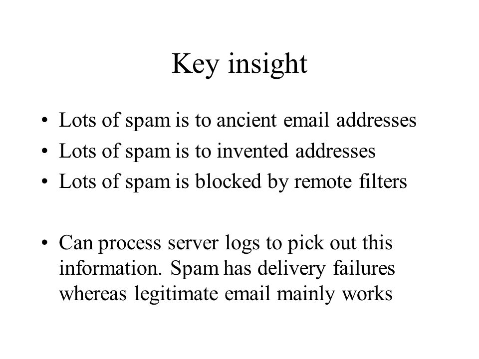 Key insight Lots of spam is to ancient email addresses Lots of spam is to invented addresses Lots of spam is blocked by remote filters Can process server logs to pick out this information.