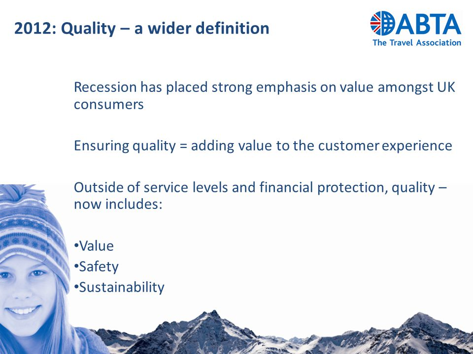 2012: Quality – a wider definition Recession has placed strong emphasis on value amongst UK consumers Ensuring quality = adding value to the customer experience Outside of service levels and financial protection, quality – now includes: Value Safety Sustainability
