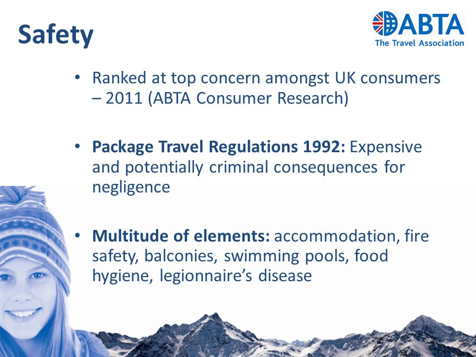 Safety Ranked at top concern amongst UK consumers – 2011 (ABTA Consumer Research) Package Travel Regulations 1992: Expensive and potentially criminal consequences for negligence Multitude of elements: accommodation, fire safety, balconies, swimming pools, food hygiene, legionnaire's disease