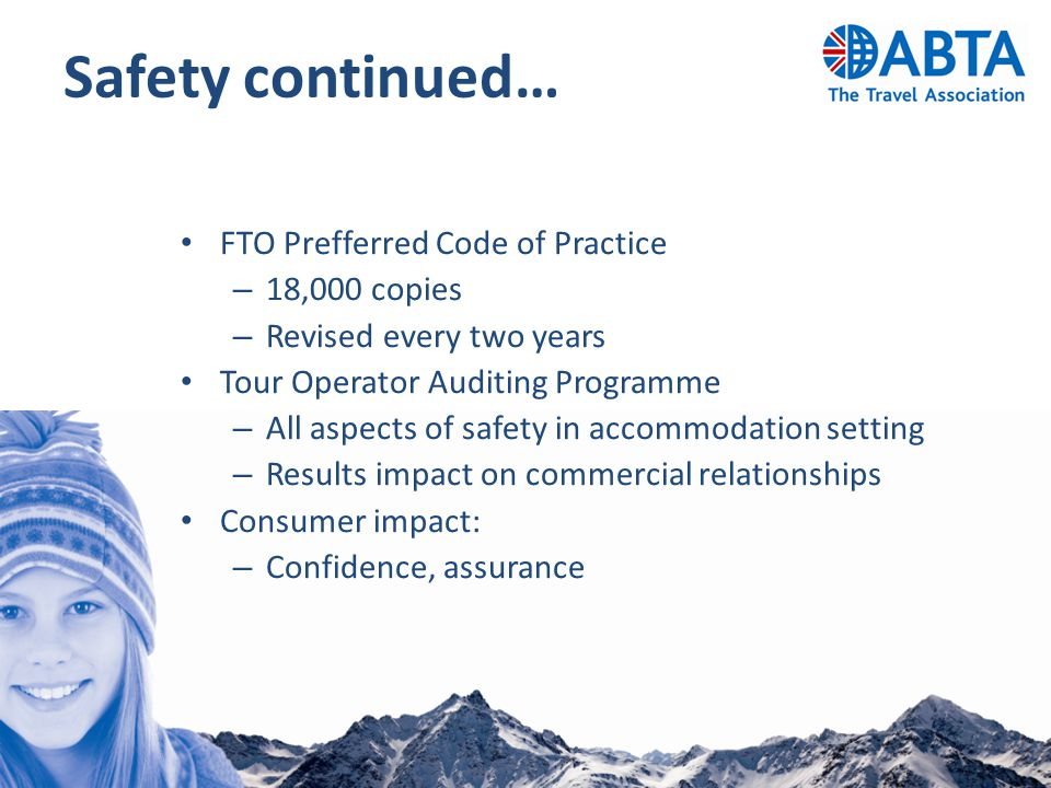 Safety continued… FTO Prefferred Code of Practice – 18,000 copies – Revised every two years Tour Operator Auditing Programme – All aspects of safety i