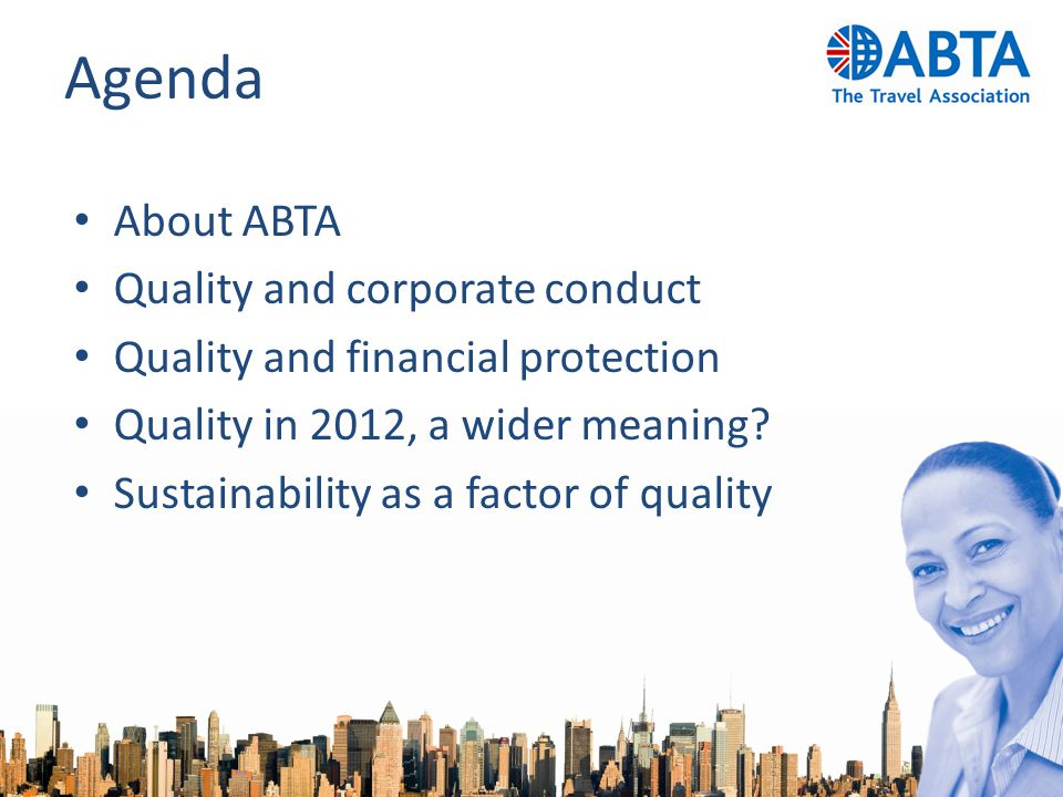 Agenda About ABTA Quality and corporate conduct Quality and financial protection Quality in 2012, a wider meaning.