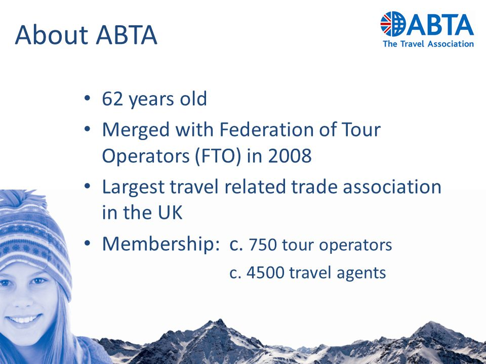 About ABTA 62 years old Merged with Federation of Tour Operators (FTO) in 2008 Largest travel related trade association in the UK Membership: c. 750 t