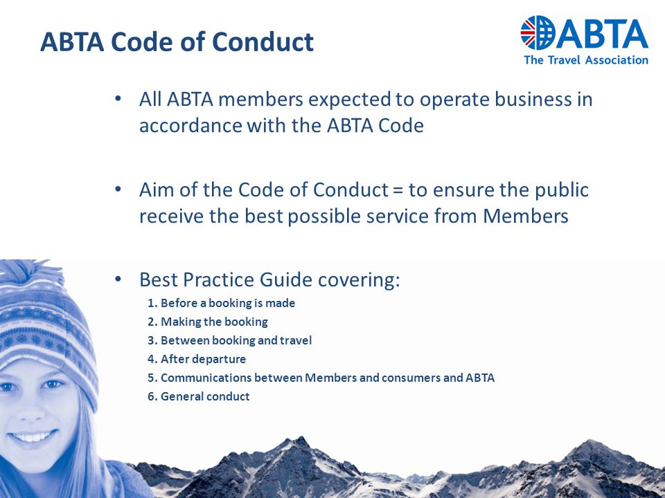 ABTA Code of Conduct All ABTA members expected to operate business in accordance with the ABTA Code Aim of the Code of Conduct = to ensure the public receive the best possible service from Members Best Practice Guide covering: 1.