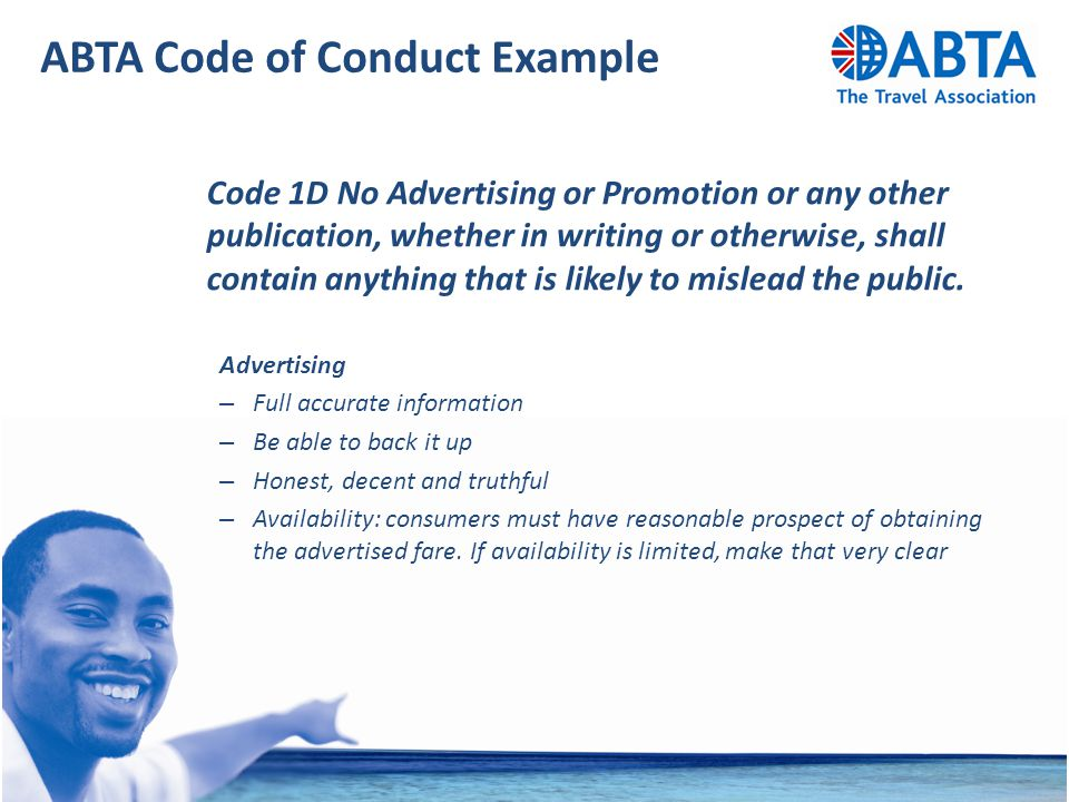 ABTA Code of Conduct Example Code 1D No Advertising or Promotion or any other publication, whether in writing or otherwise, shall contain anything that is likely to mislead the public.