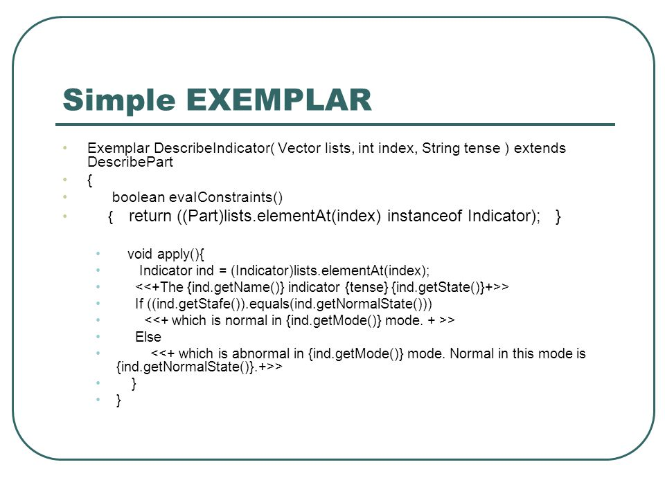 Simple EXEMPLAR Exemplar DescribeIndicator( Vector lists, int index, String tense ) extends DescribePart { boolean evaIConstraints() { return ((Part)lists.elementAt(index) instanceof Indicator); } void apply(){ Indicator ind = (Indicator)lists.elementAt(index); > If ((ind.getStafe()).equals(ind.getNormalState())) > Else > }