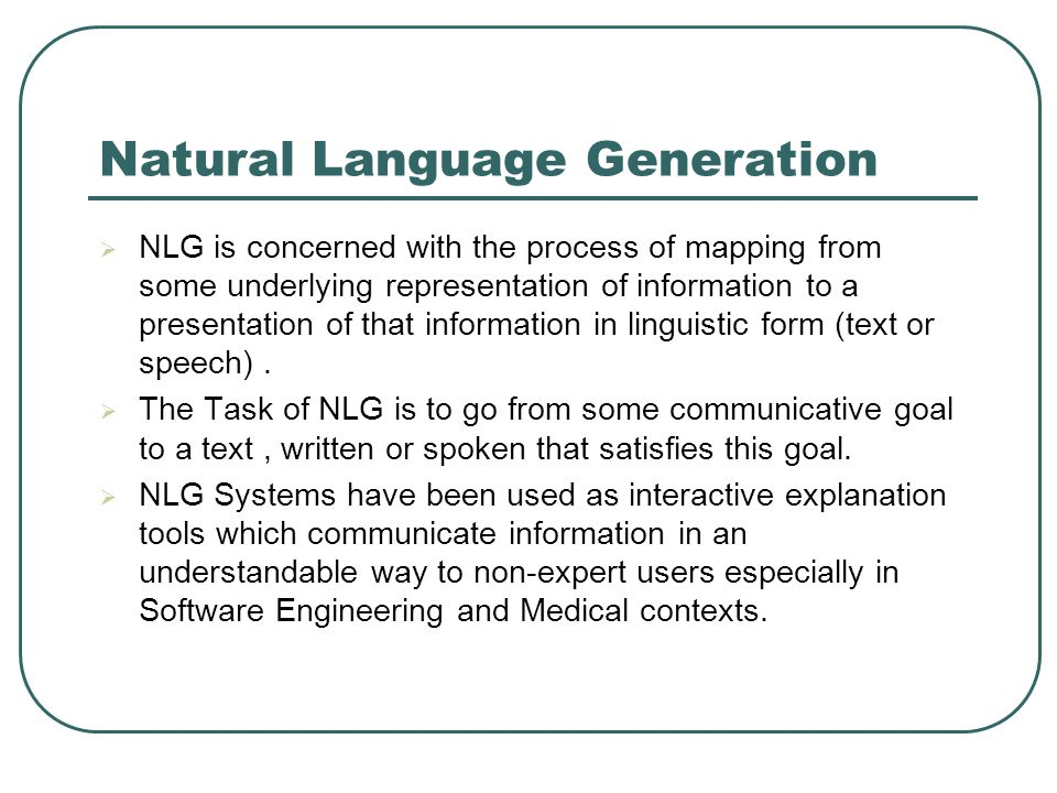 Natural Language Generation  NLG is concerned with the process of mapping from some underlying representation of information to a presentation of that information in linguistic form (text or speech).