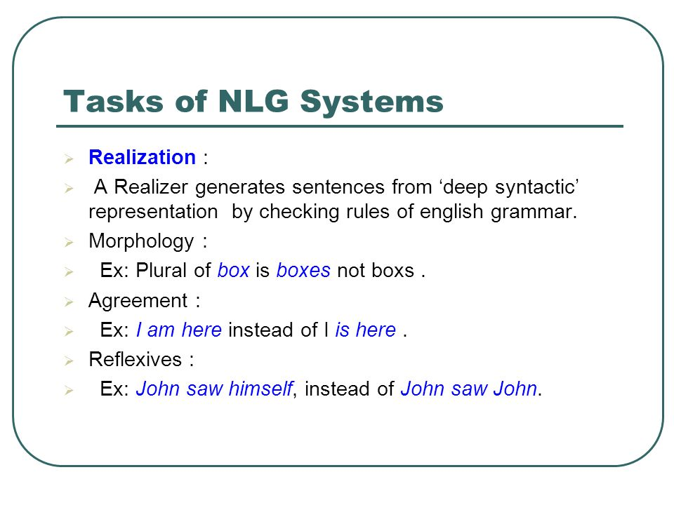 Tasks of NLG Systems  Realization :  A Realizer generates sentences from 'deep syntactic' representation by checking rules of english grammar.