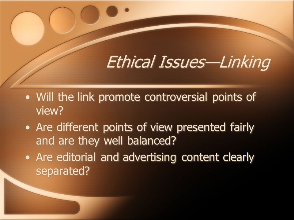 Ethical Issues—Linking Will the link promote controversial points of view? Are different points of view presented fairly and are they well balanced? A
