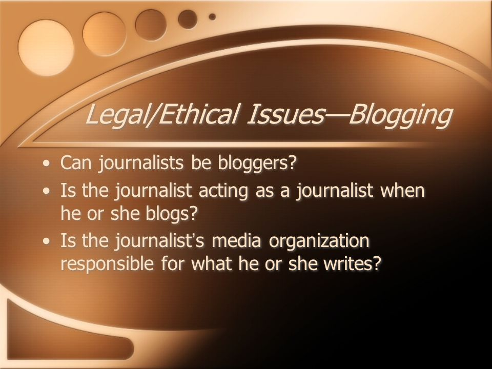 Legal/Ethical Issues—Blogging Can journalists be bloggers? Is the journalist acting as a journalist when he or she blogs? Is the journalist's media or