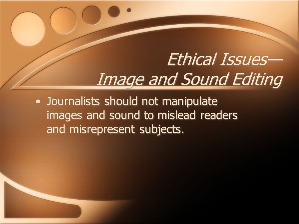 Journalists should not manipulate images and sound to mislead readers and misrepresent subjects. Ethical Issues— Image and Sound Editing